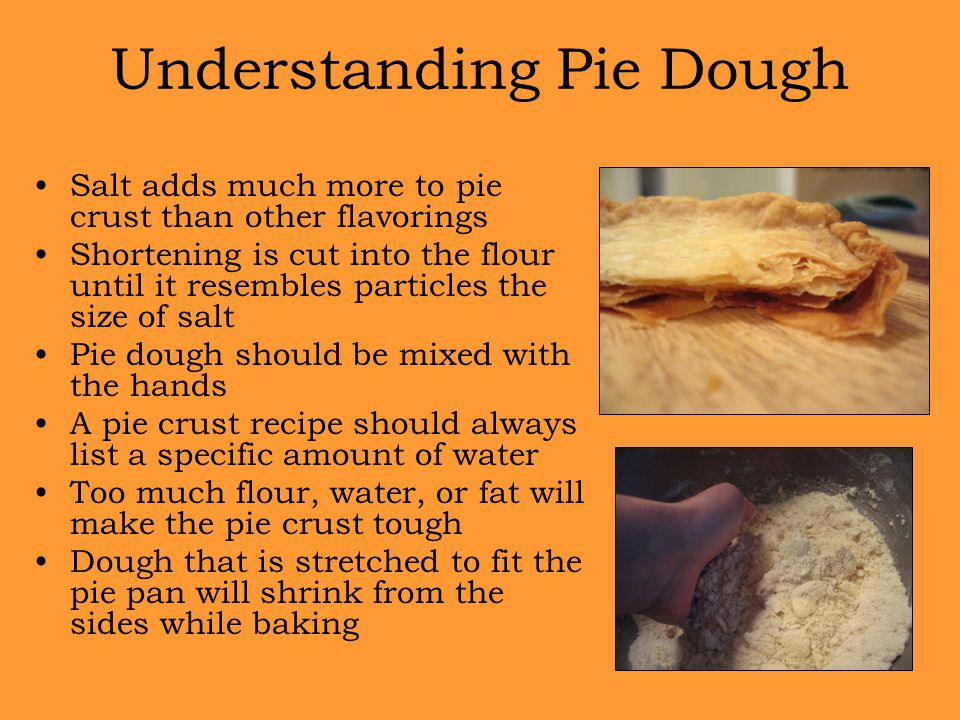 Understanding Pie Dough Salt adds much more to pie crust than other flavorings Shortening is cut into the flour until it resembles particles the size