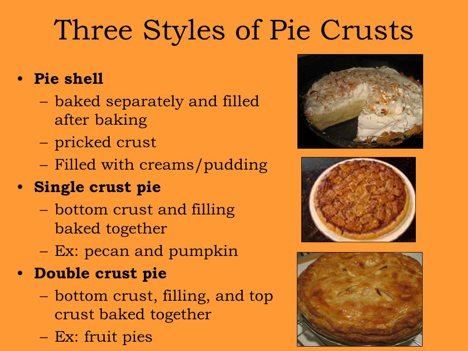 Three Styles of Pie Crusts Pie shell –baked separately and filled after baking –pricked crust –Filled with creams/pudding Single crust pie –bottom cru