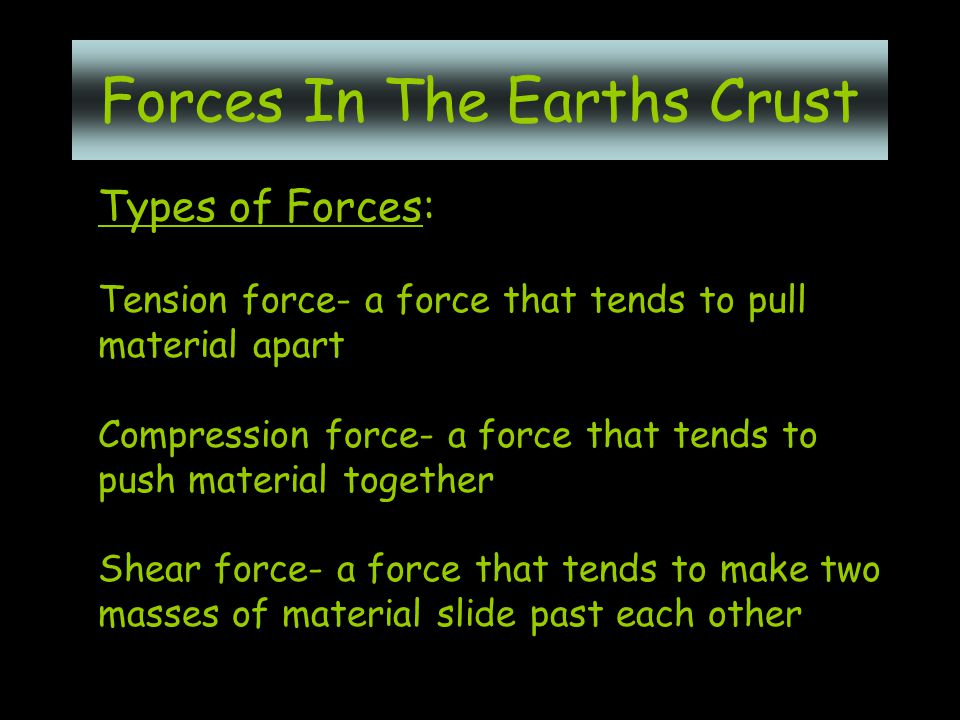 Types of Forces: Tension force- a force that tends to pull material apart Compression force- a force that tends to push material together Shear force- a force that tends to make two masses of material slide past each other Forces In The Earths Crust