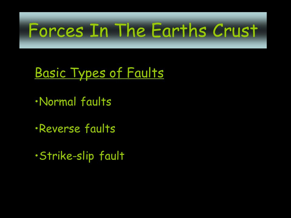 Basic Types of Faults Normal faults Reverse faults Strike-slip fault Forces In The Earths Crust