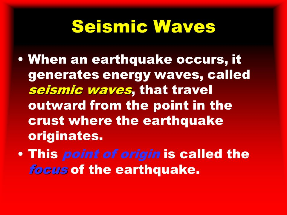 Seismic Waves seismic wavesWhen an earthquake occurs, it generates energy waves, called seismic waves, that travel outward from the point in the crust where the earthquake originates.
