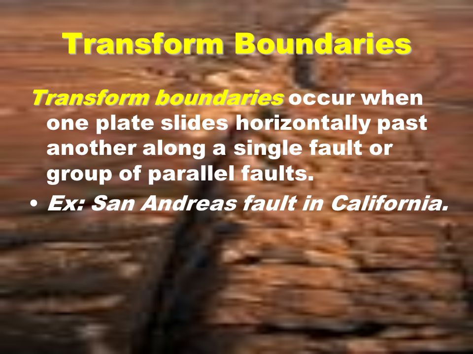Transform Boundaries Transform boundaries Transform boundaries occur when one plate slides horizontally past another along a single fault or group of parallel faults.