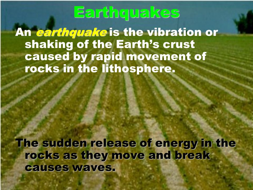Earthquakes earthquake An earthquake is the vibration or shaking of the Earth's crust caused by rapid movement of rocks in the lithosphere.