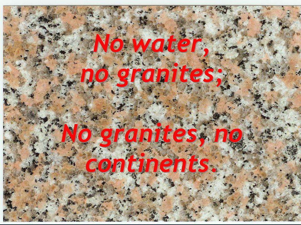 No water, no granites; No granites, no continents.