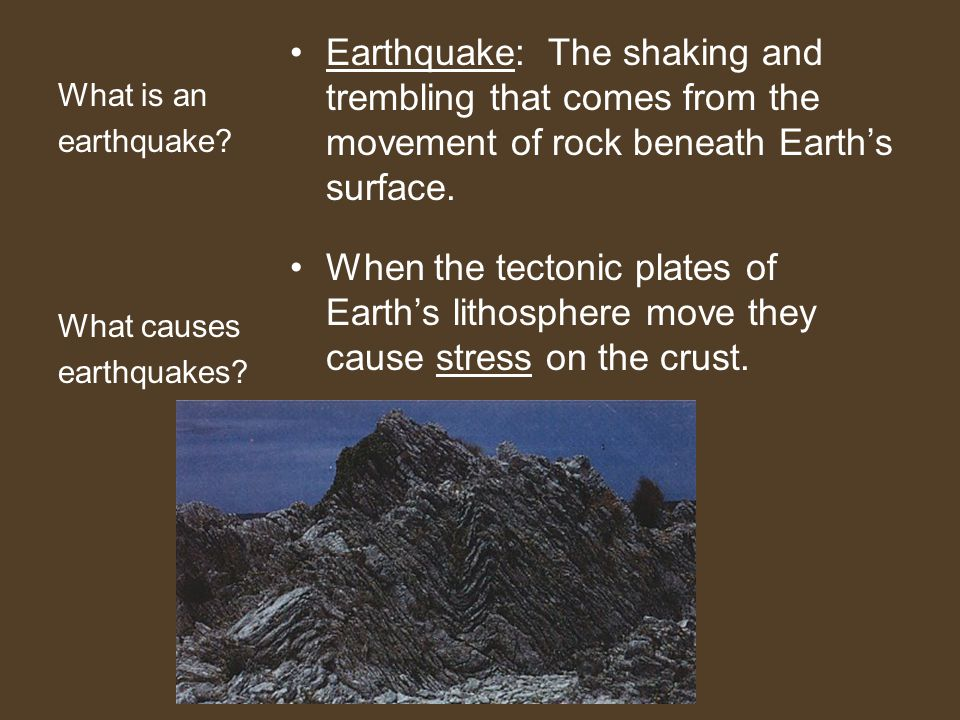 What is an earthquake? What causes earthquakes? Earthquake: The shaking and trembling that comes from the movement of rock beneath Earth's surface. Wh