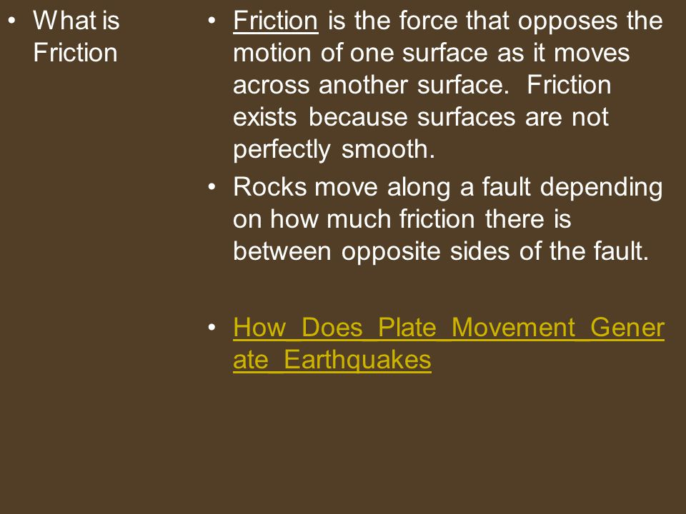 What is Friction Friction is the force that opposes the motion of one surface as it moves across another surface. Friction exists because surfaces are