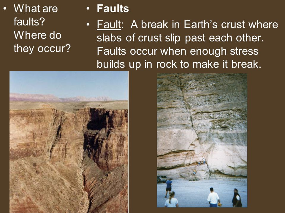 What are faults? Where do they occur? Faults Fault: A break in Earth's crust where slabs of crust slip past each other. Faults occur when enough stres