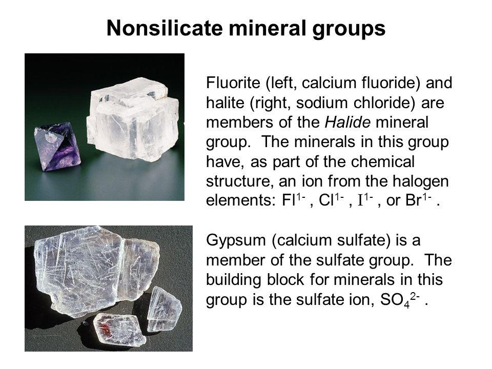 Nonsilicate mineral groups Fluorite (left, calcium fluoride) and halite (right, sodium chloride) are members of the Halide mineral group. The minerals