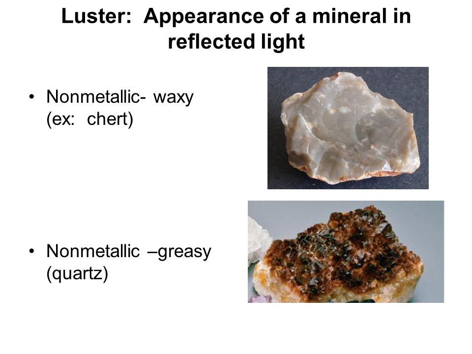 Luster: Appearance of a mineral in reflected light Nonmetallic- waxy (ex: chert) Nonmetallic –greasy (quartz)