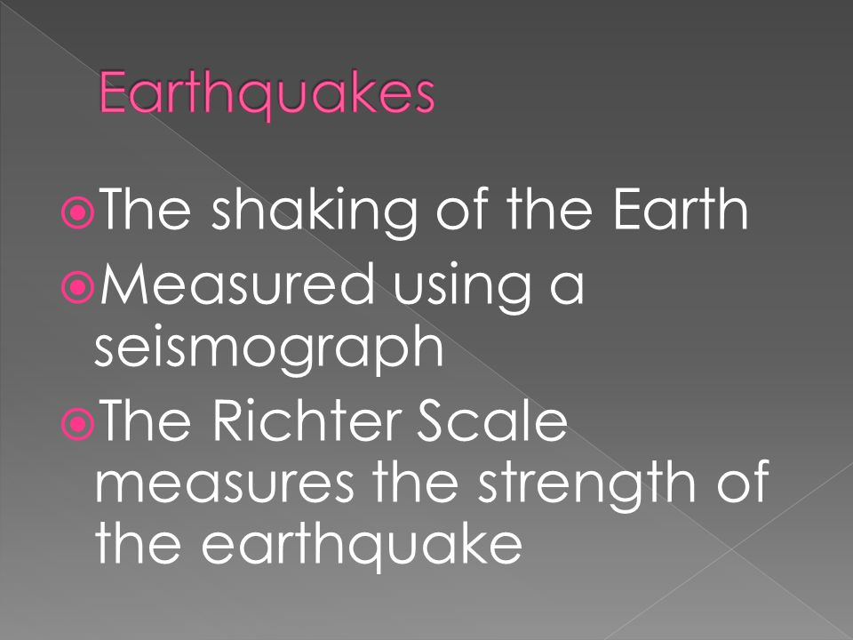  The shaking of the Earth  Measured using a seismograph  The Richter Scale measures the strength of the earthquake