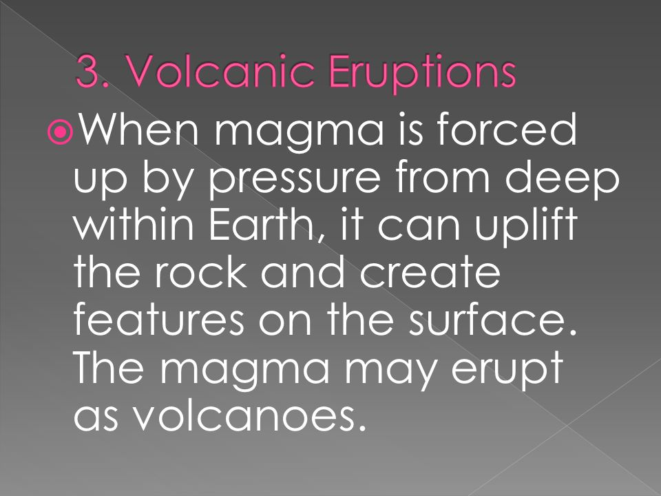  When magma is forced up by pressure from deep within Earth, it can uplift the rock and create features on the surface. The magma may erupt as volcan