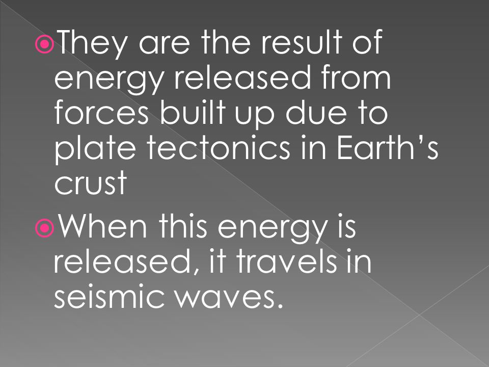  They are the result of energy released from forces built up due to plate tectonics in Earth's crust  When this energy is released, it travels in se