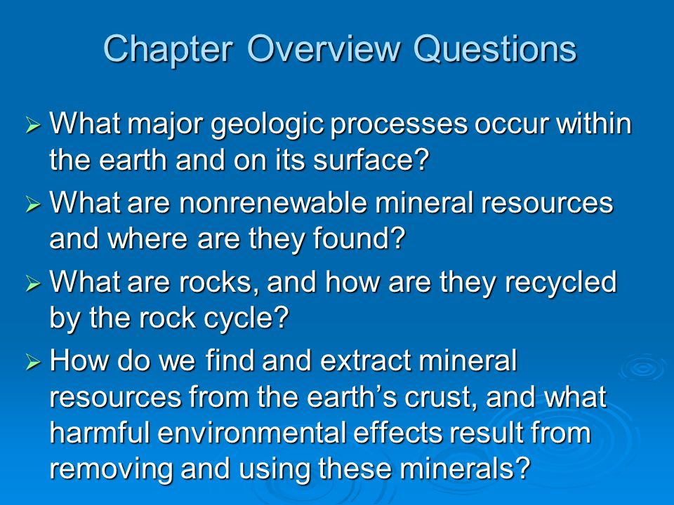 Chapter Overview Questions  What major geologic processes occur within the earth and on its surface?  What are nonrenewable mineral resources and wh