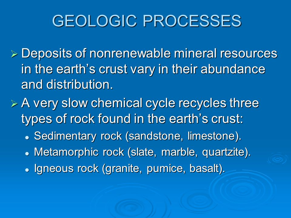 GEOLOGIC PROCESSES  Deposits of nonrenewable mineral resources in the earth's crust vary in their abundance and distribution.  A very slow chemical