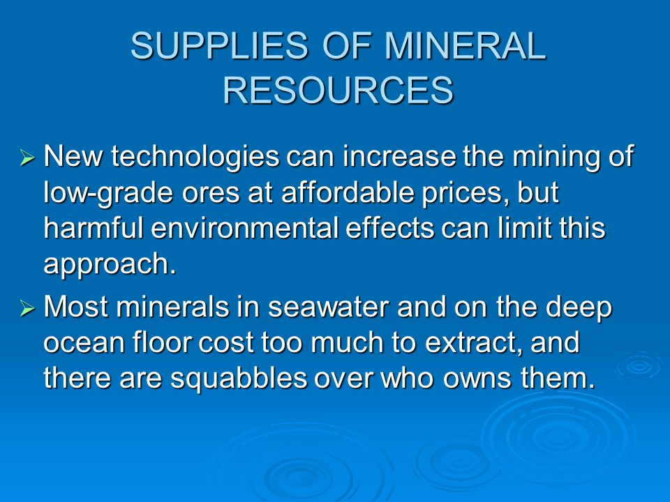 SUPPLIES OF MINERAL RESOURCES  New technologies can increase the mining of low-grade ores at affordable prices, but harmful environmental effects can