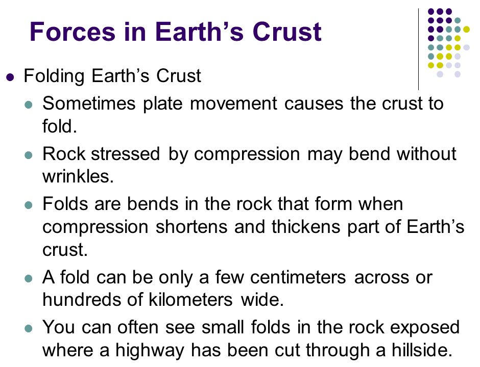Forces in Earth's Crust Folding Earth's Crust Sometimes plate movement causes the crust to fold.