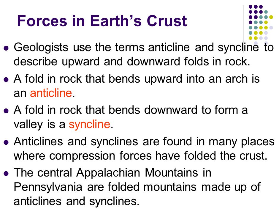 Forces in Earth's Crust Geologists use the terms anticline and syncline to describe upward and downward folds in rock.