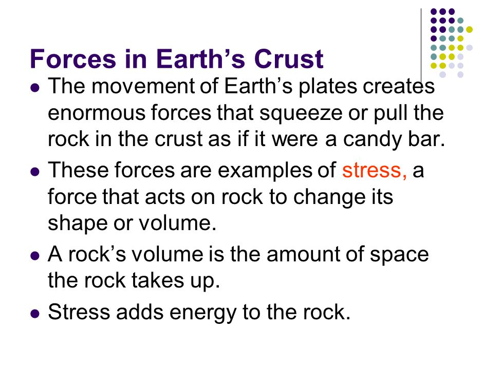 Forces in Earth's Crust The movement of Earth's plates creates enormous forces that squeeze or pull the rock in the crust as if it were a candy bar.