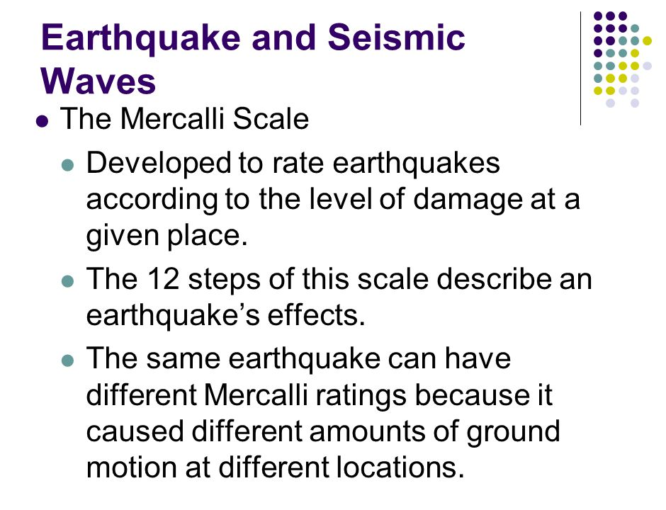 Earthquake and Seismic Waves The Mercalli Scale Developed to rate earthquakes according to the level of damage at a given place.