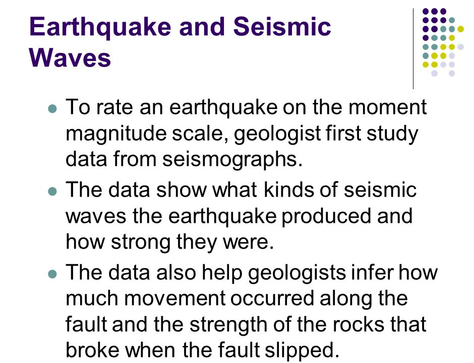 Earthquake and Seismic Waves To rate an earthquake on the moment magnitude scale, geologist first study data from seismographs.