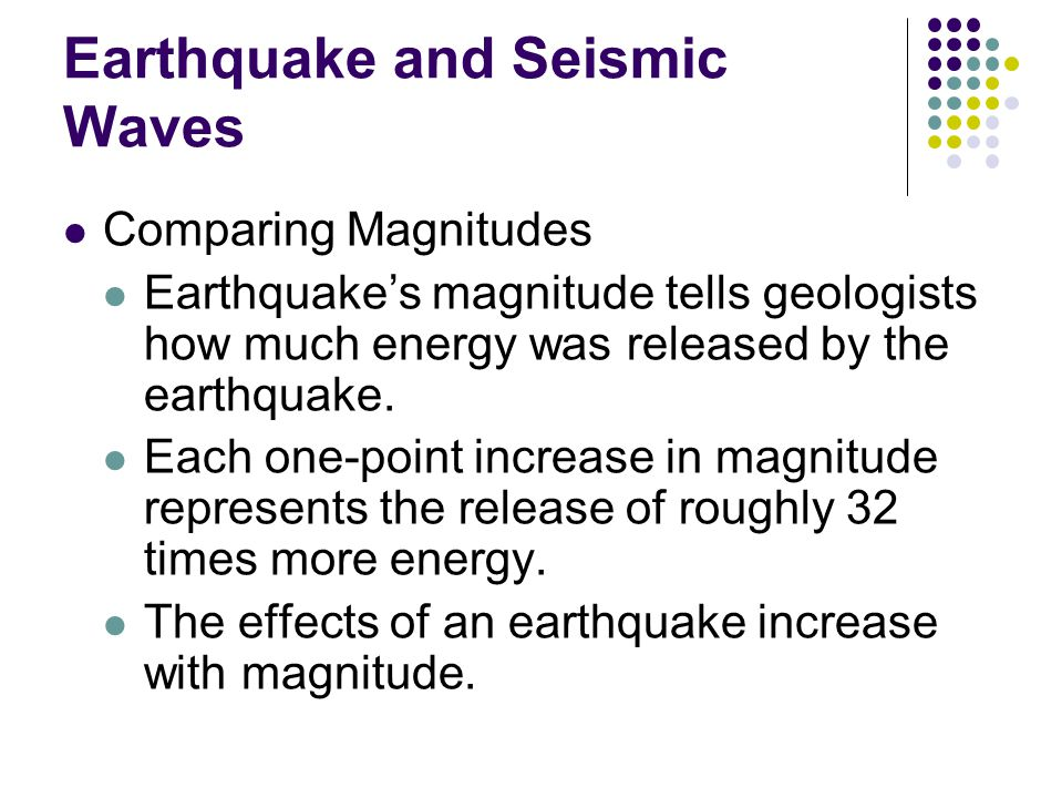 Earthquake and Seismic Waves Comparing Magnitudes Earthquake's magnitude tells geologists how much energy was released by the earthquake.