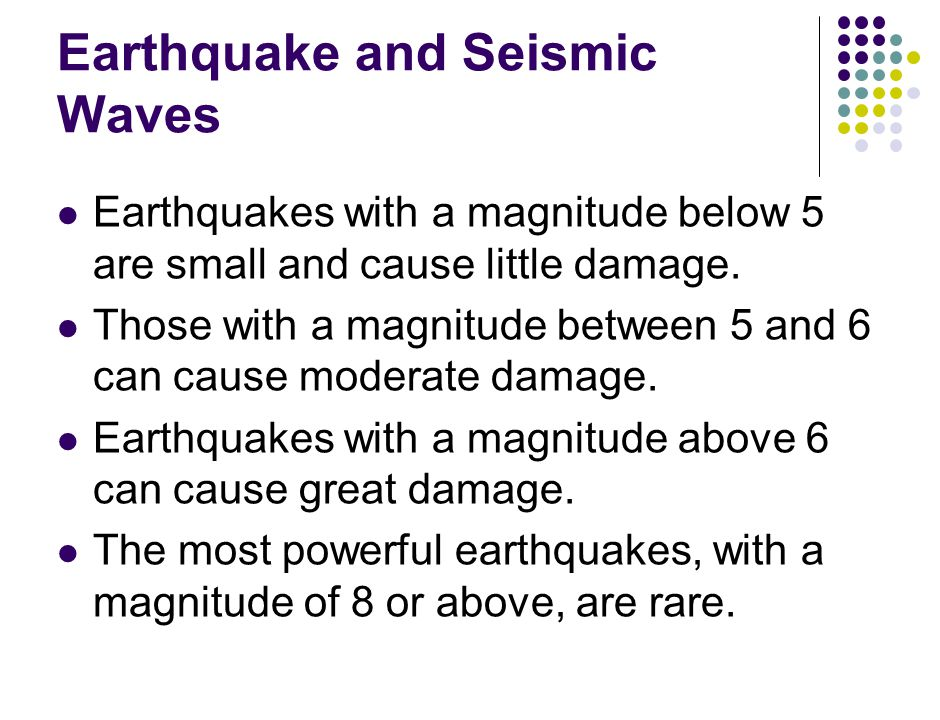 Earthquake and Seismic Waves Earthquakes with a magnitude below 5 are small and cause little damage.