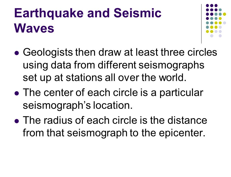 Earthquake and Seismic Waves Geologists then draw at least three circles using data from different seismographs set up at stations all over the world.
