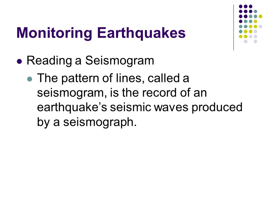 Monitoring Earthquakes Reading a Seismogram The pattern of lines, called a seismogram, is the record of an earthquake's seismic waves produced by a seismograph.