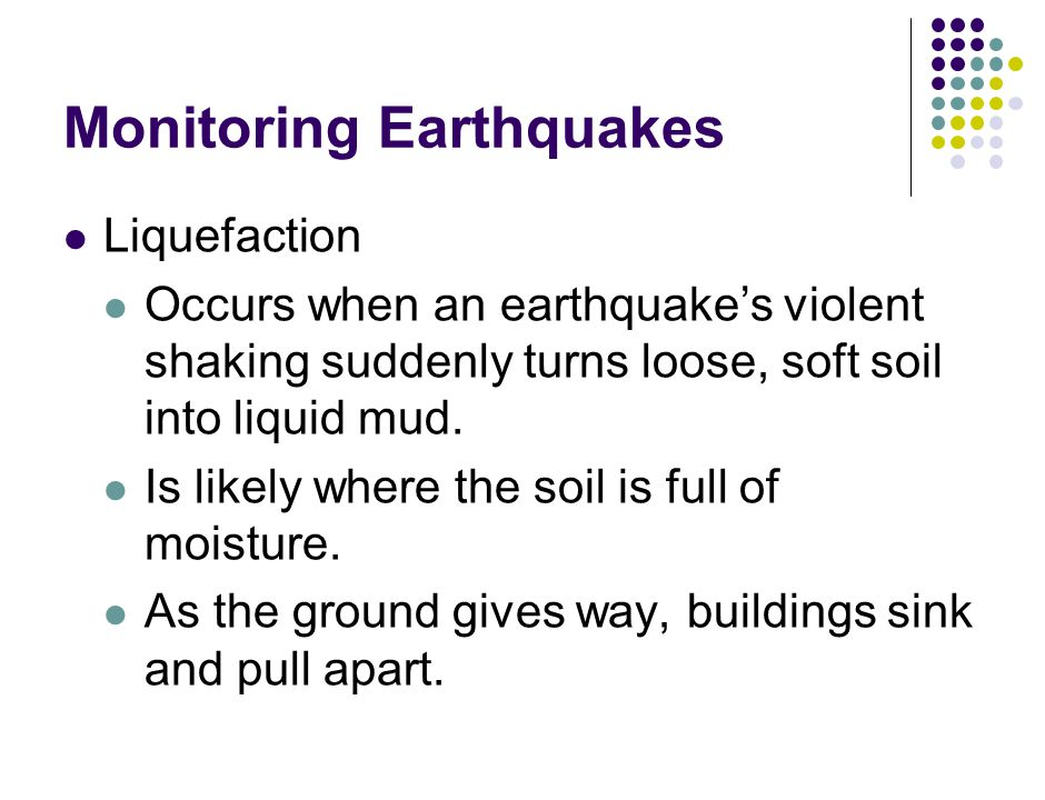 Monitoring Earthquakes Liquefaction Occurs when an earthquake's violent shaking suddenly turns loose, soft soil into liquid mud.