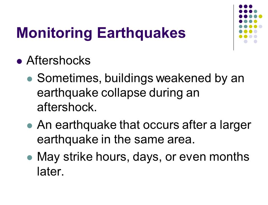 Monitoring Earthquakes Aftershocks Sometimes, buildings weakened by an earthquake collapse during an aftershock.