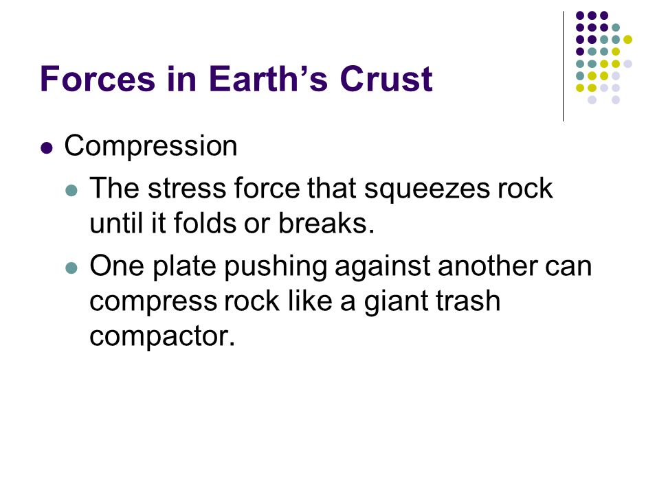 Forces in Earth's Crust Compression The stress force that squeezes rock until it folds or breaks.