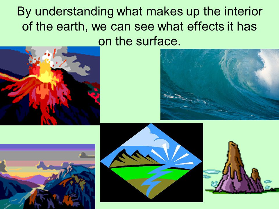 By understanding what makes up the interior of the earth, we can see what effects it has on the surface.