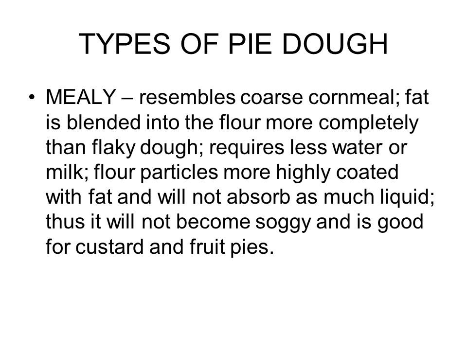 TYPES OF PIE DOUGH MEALY – resembles coarse cornmeal; fat is blended into the flour more completely than flaky dough; requires less water or milk; flour particles more highly coated with fat and will not absorb as much liquid; thus it will not become soggy and is good for custard and fruit pies.