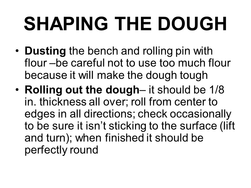 SHAPING THE DOUGH Dusting the bench and rolling pin with flour –be careful not to use too much flour because it will make the dough tough Rolling out the dough– it should be 1/8 in.
