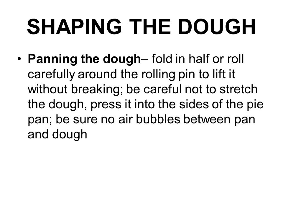 SHAPING THE DOUGH Panning the dough– fold in half or roll carefully around the rolling pin to lift it without breaking; be careful not to stretch the dough, press it into the sides of the pie pan; be sure no air bubbles between pan and dough