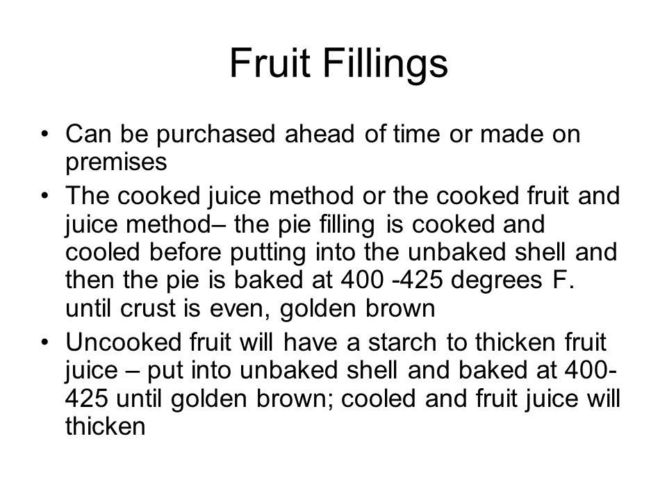 Fruit Fillings Can be purchased ahead of time or made on premises The cooked juice method or the cooked fruit and juice method– the pie filling is cooked and cooled before putting into the unbaked shell and then the pie is baked at 400 -425 degrees F.