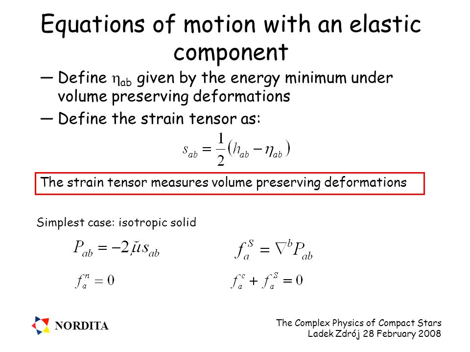 NORDITA The Complex Physics of Compact Stars Ladek Zdrój 28 February 2008 Equations of motion with an elastic component —Define  ab given by the energy minimum under volume preserving deformations —Define the strain tensor as: The strain tensor measures volume preserving deformations Simplest case: isotropic solid