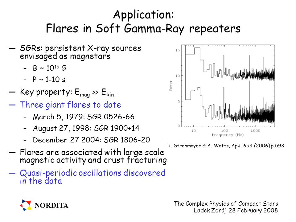 NORDITA The Complex Physics of Compact Stars Ladek Zdrój 28 February 2008 Application: Flares in Soft Gamma-Ray repeaters —SGRs: persistent X-ray sources envisaged as magnetars –B ~ 10 15 G –P ~ 1-10 s —Key property: E mag >> E kin —Three giant flares to date –March 5, 1979: SGR 0526-66 –August 27, 1998: SGR 1900+14 –December 27 2004: SGR 1806-20 —Flares are associated with large scale magnetic activity and crust fracturing —Quasi-periodic oscillations discovered in the data T.
