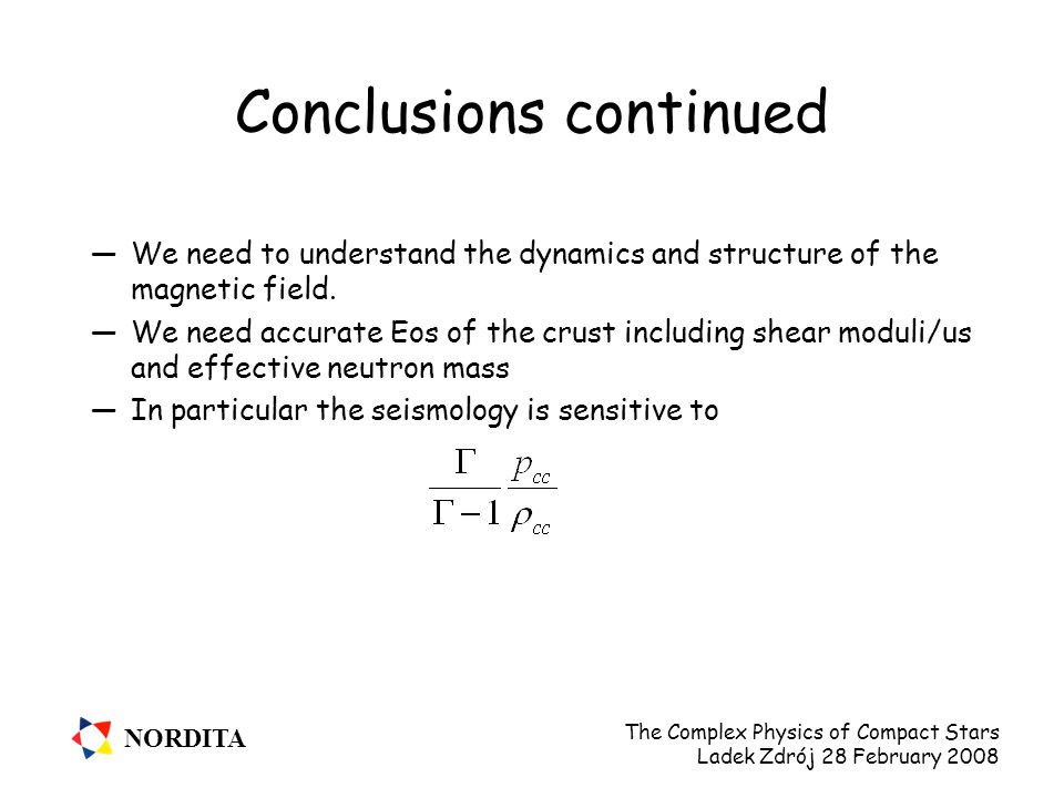 NORDITA The Complex Physics of Compact Stars Ladek Zdrój 28 February 2008 Conclusions continued —We need to understand the dynamics and structure of the magnetic field.