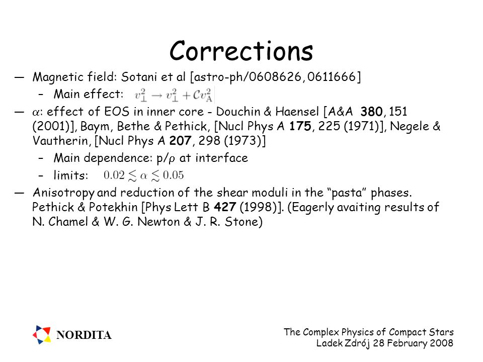 NORDITA The Complex Physics of Compact Stars Ladek Zdrój 28 February 2008 Corrections —Magnetic field: Sotani et al [astro-ph/0608626, 0611666] –Main effect: —  : effect of EOS in inner core - Douchin & Haensel [A&A 380, 151 (2001)], Baym, Bethe & Pethick, [Nucl Phys A 175, 225 (1971)], Negele & Vautherin, [Nucl Phys A 207, 298 (1973)] –Main dependence: p/  at interface –limits: —Anisotropy and reduction of the shear moduli in the pasta phases.