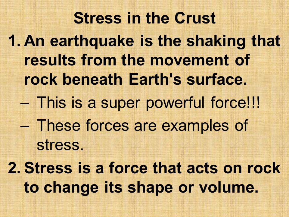Types of Stress 3.There are three different kinds of stress that occur in the Earth's crust… –Shearing –Tension –Compression All of this stress works over millions of years to change the shape of rock.