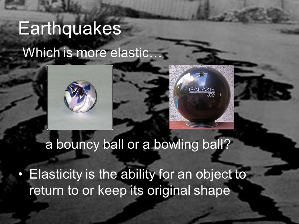 Earthquakes Elasticity is the ability for an object to return to or keep its original shape Which is more elastic… a bouncy ball or a bowling ball?