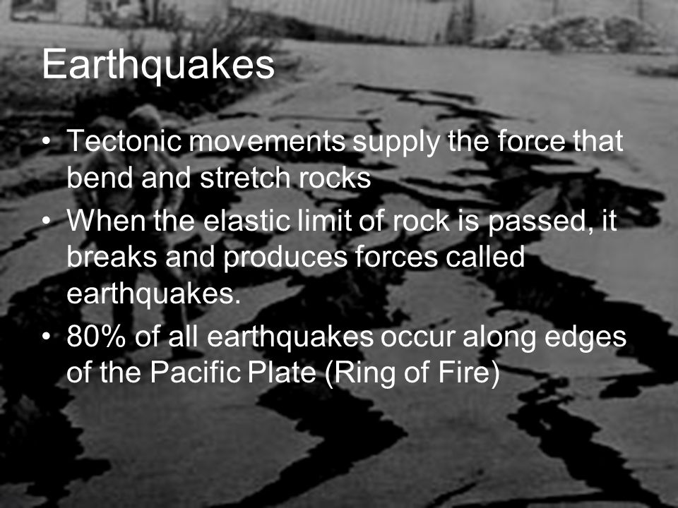Earthquakes Tectonic movements supply the force that bend and stretch rocks When the elastic limit of rock is passed, it breaks and produces forces called earthquakes.
