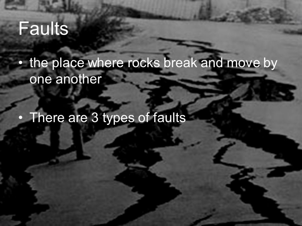 Faults the place where rocks break and move by one another There are 3 types of faults