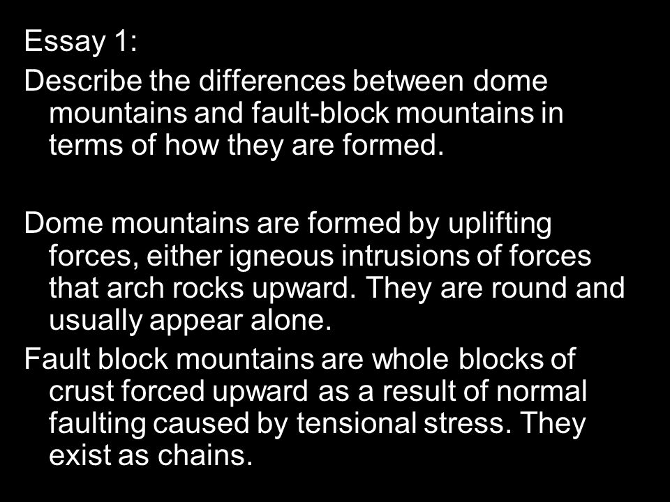 Essay 1: Describe the differences between dome mountains and fault-block mountains in terms of how they are formed. Dome mountains are formed by uplif