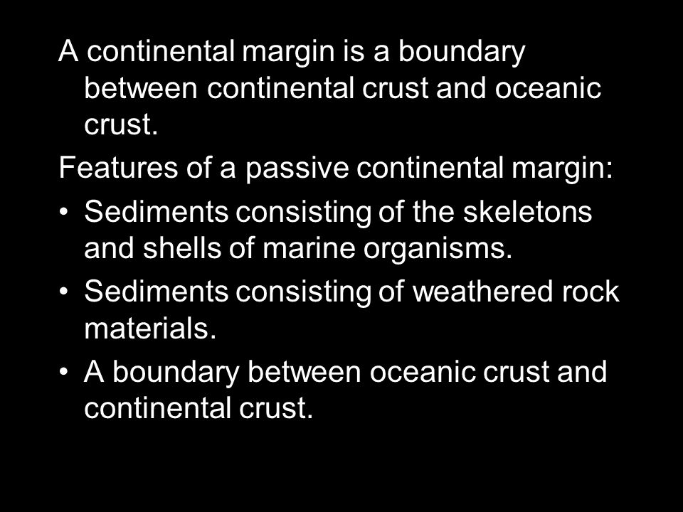 A continental margin is a boundary between continental crust and oceanic crust. Features of a passive continental margin: Sediments consisting of the
