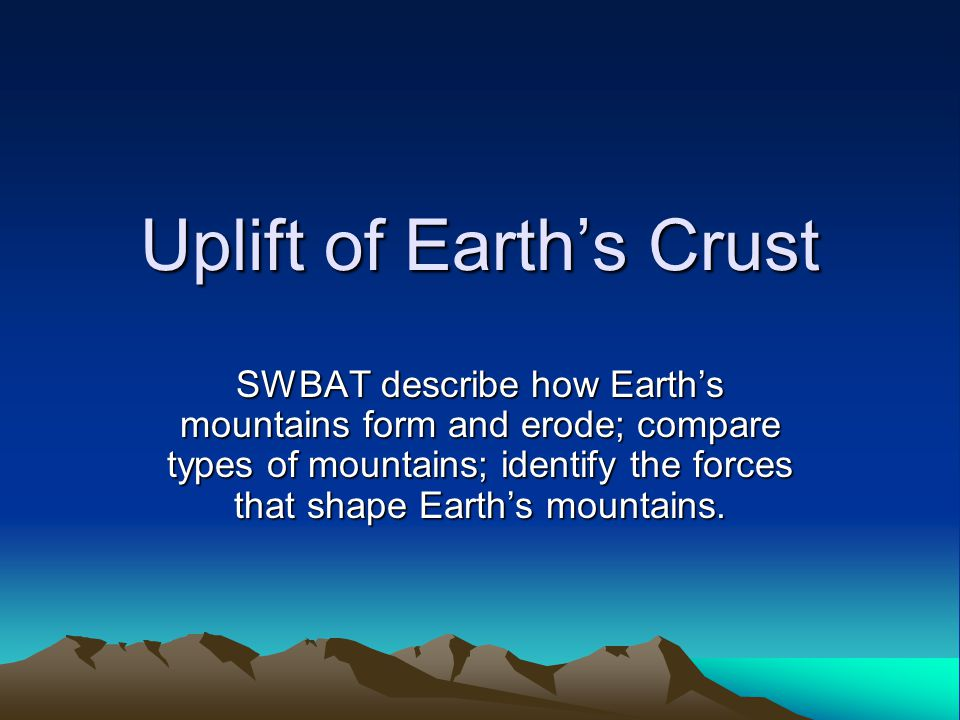 Uplift of Earth's Crust SWBAT describe how Earth's mountains form and erode; compare types of mountains; identify the forces that shape Earth's mountains.