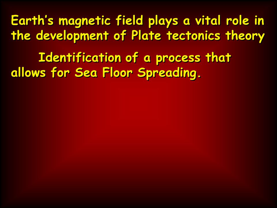 Earth's magnetic field plays a vital role in the development of Plate tectonics theory Identification of a process that allows for Sea Floor Spreading.