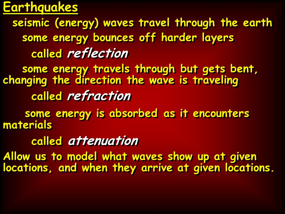 Earthquakes seismic (energy) waves travel through the earth some energy bounces off harder layers called reflection some energy travels through but gets bent, changing the direction the wave is traveling called refraction some energy is absorbed as it encounters materials called attenuation Allow us to model what waves show up at given locations, and when they arrive at given locations.