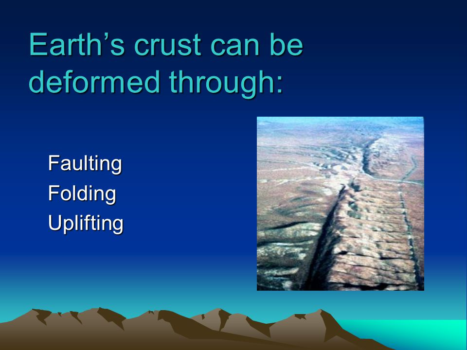 Earth's crust can be deformed through: FaultingFoldingUplifting